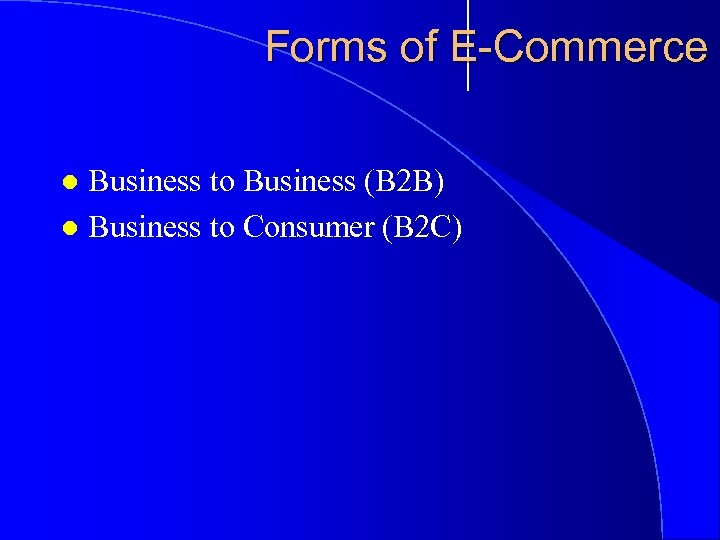 Forms of E-Commerce Business to Business (B 2 B) l Business to Consumer (B