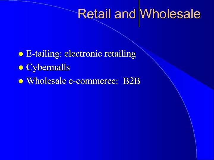 Retail and Wholesale E-tailing: electronic retailing l Cybermalls l Wholesale e-commerce: B 2 B