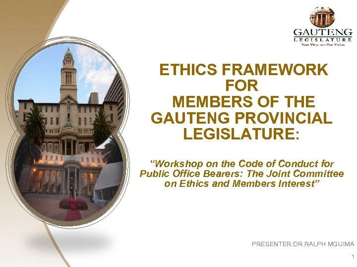 "ETHICS FRAMEWORK FOR MEMBERS OF THE GAUTENG PROVINCIAL LEGISLATURE: ""Workshop on the Code of"