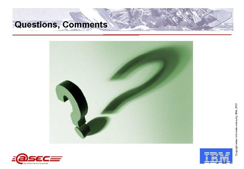 Copyright atsec information security, IBM, 2007 Questions, Comments