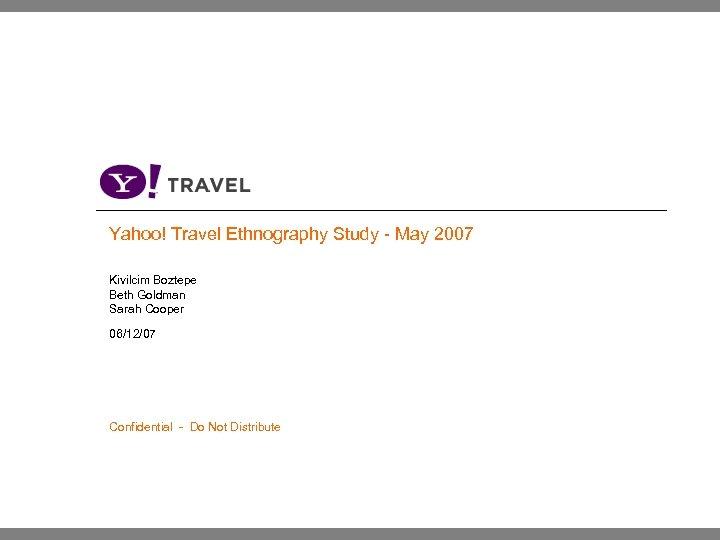 Yahoo! Travel Ethnography Study - May 2007 Kivilcim Boztepe Beth Goldman Sarah Cooper 06/12/07