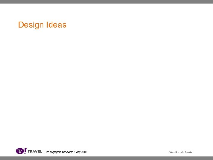 Design Ideas | Ethnographic Research: : May 2007 Yahoo! Inc. . Confidential