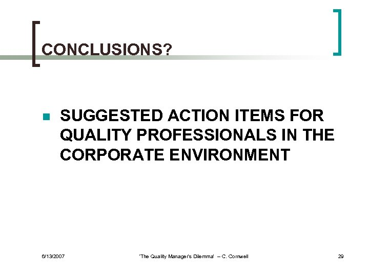 CONCLUSIONS? n SUGGESTED ACTION ITEMS FOR QUALITY PROFESSIONALS IN THE CORPORATE ENVIRONMENT 6/13/2007 'The