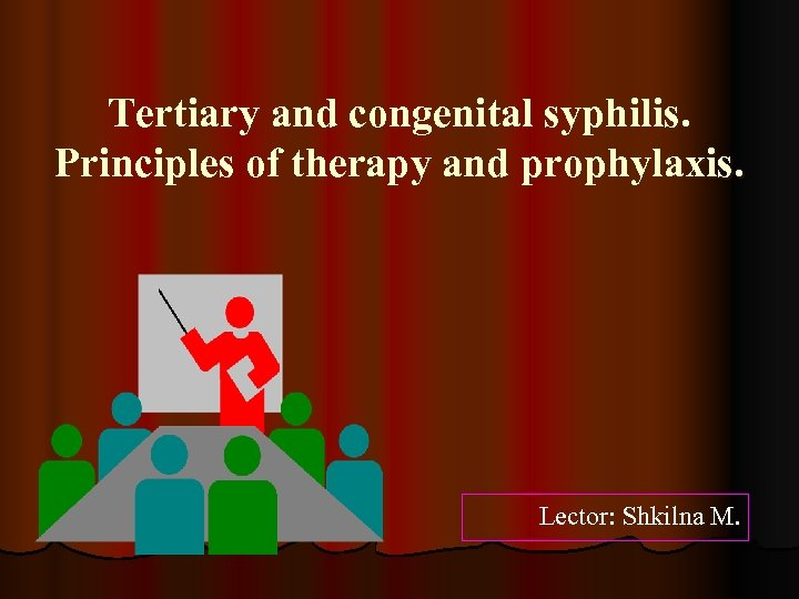 Tertiary and congenital syphilis. Principles of therapy and prophylaxis. Lector: Shkilna M.