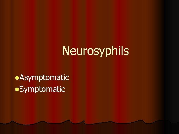 Neurosyphils l. Asymptomatic l. Symptomatic