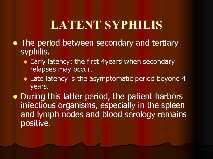 LATENT SYPHILIS l The period between secondary and tertiary syphilis. Early latency: the first