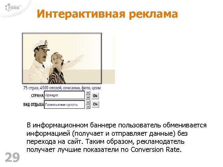 Интерактивная реклама 29 В информационном баннере пользователь обменивается информацией (получает и отправляет данные) без