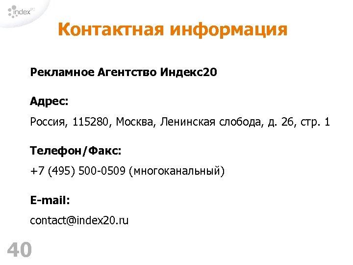 Контактная информация Рекламное Агентство Индекс20 Адрес: Россия, 115280, Москва, Ленинская слобода, д. 26, стр.