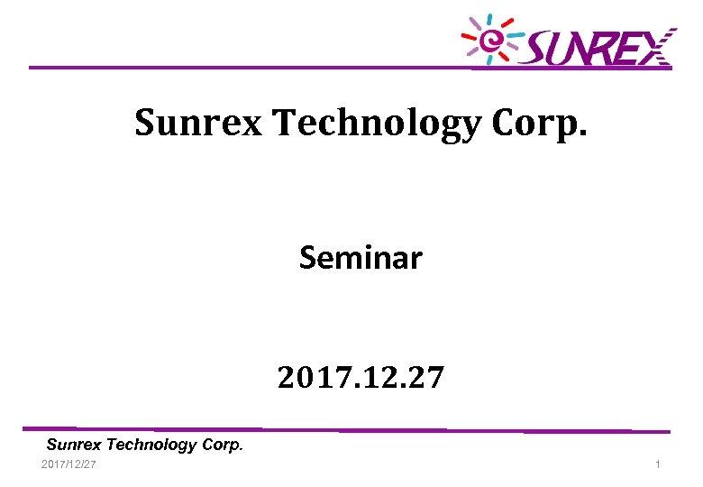 Sunrex Technology Corp. Seminar 2017. 12. 27 Sunrex Technology Corp. 2017/12/27 1