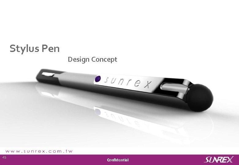 Stylus Pen Design Concept Sunrex Technology Corp. 45 Confidential