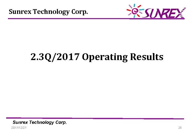 Sunrex Technology Corp. 2. 3 Q/2017 Operating Results Sunrex Technology Corp. 2017/12/27 28