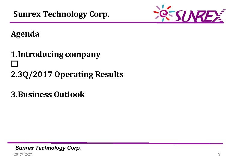 Sunrex Technology Corp. Agenda 1. Introducing company 2. 3 Q/2017 Operating Results 3. Business