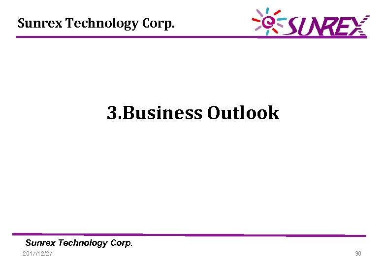 Sunrex Technology Corp. 3. Business Outlook Sunrex Technology Corp. 2017/12/27 30