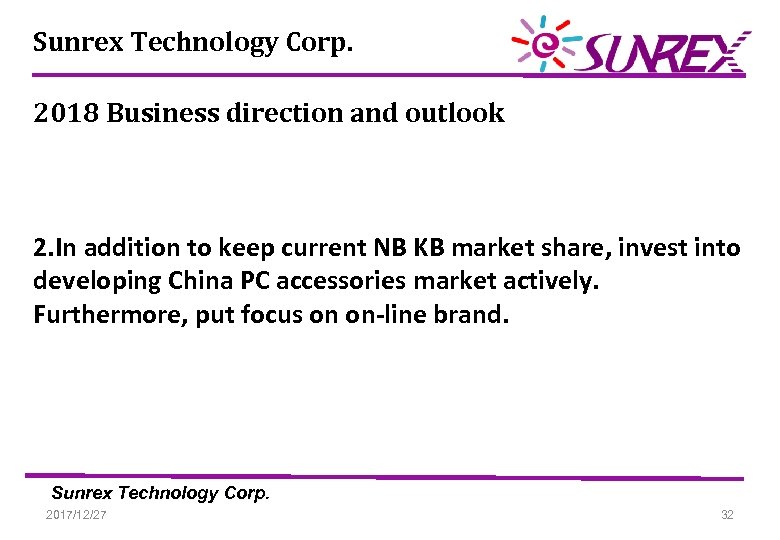Sunrex Technology Corp. 2018 Business direction and outlook 2. In addition to keep current