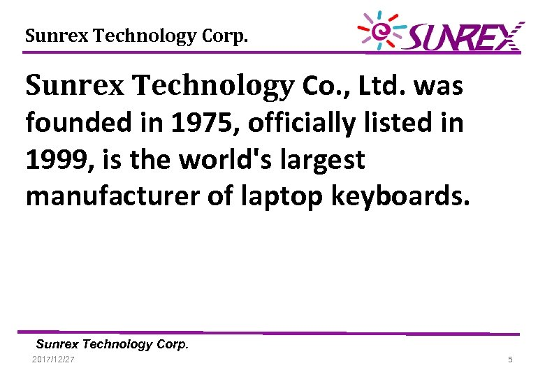 Sunrex Technology Corp. Sunrex Technology Co. , Ltd. was founded in 1975, officially listed