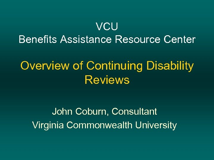 VCU Benefits Assistance Resource Center Overview of Continuing Disability Reviews John Coburn, Consultant Virginia