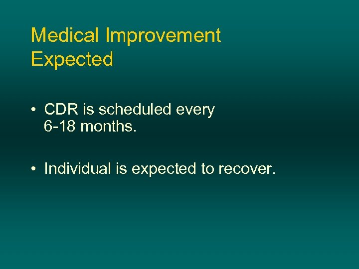 Medical Improvement Expected • CDR is scheduled every 6 -18 months. • Individual is