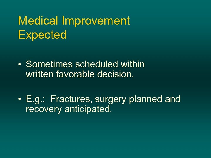 Medical Improvement Expected • Sometimes scheduled within written favorable decision. • E. g. :