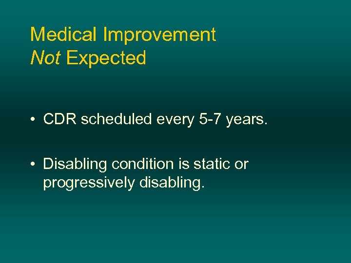 Medical Improvement Not Expected • CDR scheduled every 5 -7 years. • Disabling condition