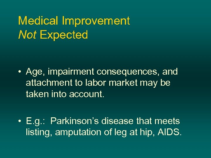 Medical Improvement Not Expected • Age, impairment consequences, and attachment to labor market may