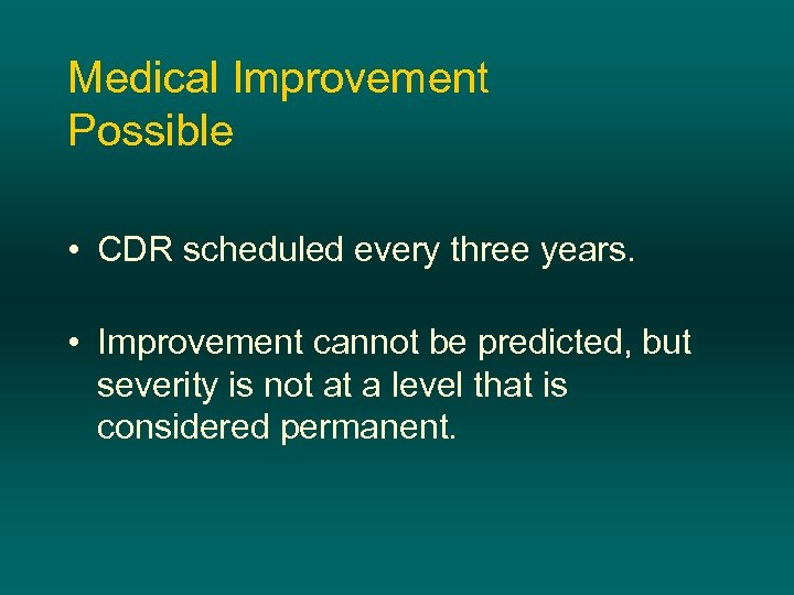 Medical Improvement Possible • CDR scheduled every three years. • Improvement cannot be predicted,