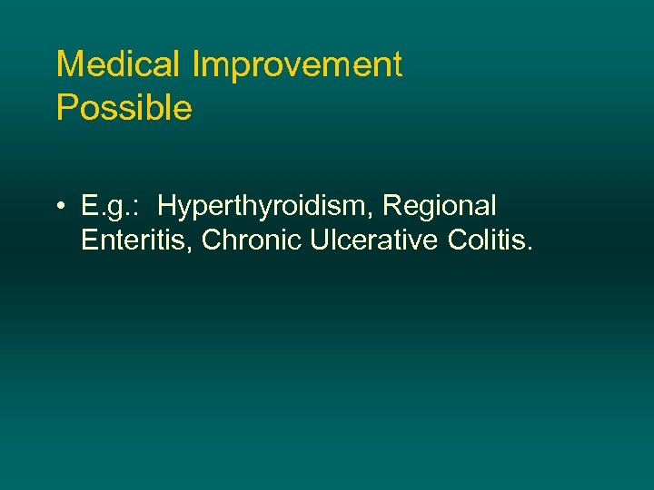 Medical Improvement Possible • E. g. : Hyperthyroidism, Regional Enteritis, Chronic Ulcerative Colitis.