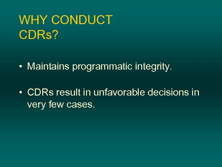 WHY CONDUCT CDRs? • Maintains programmatic integrity. • CDRs result in unfavorable decisions in