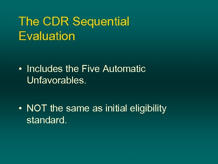 The CDR Sequential Evaluation • Includes the Five Automatic Unfavorables. • NOT the same