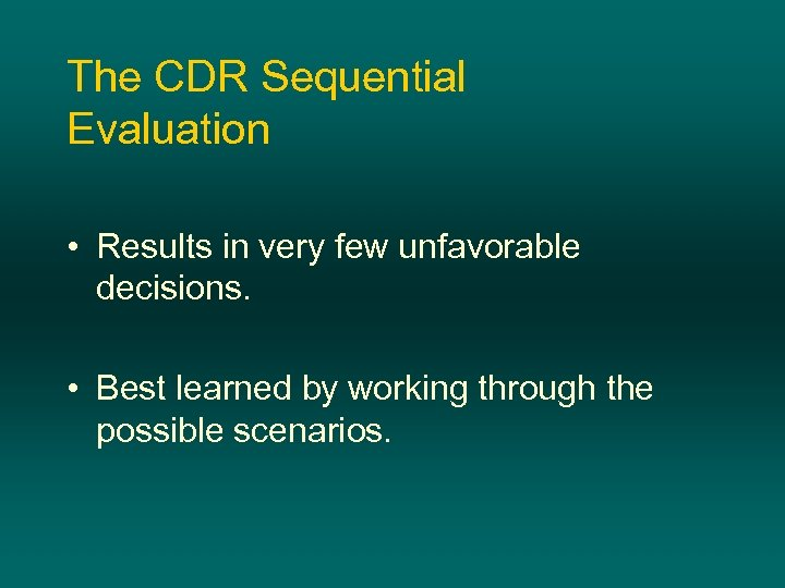 The CDR Sequential Evaluation • Results in very few unfavorable decisions. • Best learned