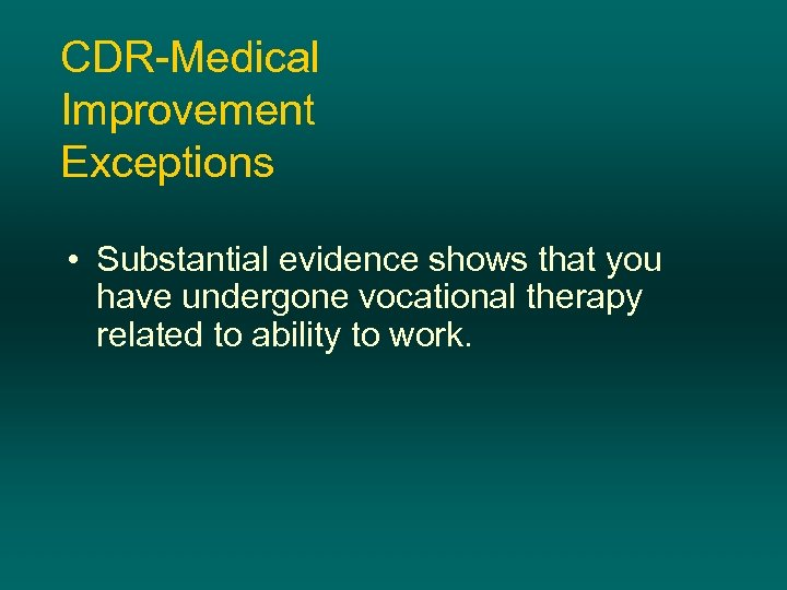 CDR-Medical Improvement Exceptions • Substantial evidence shows that you have undergone vocational therapy related