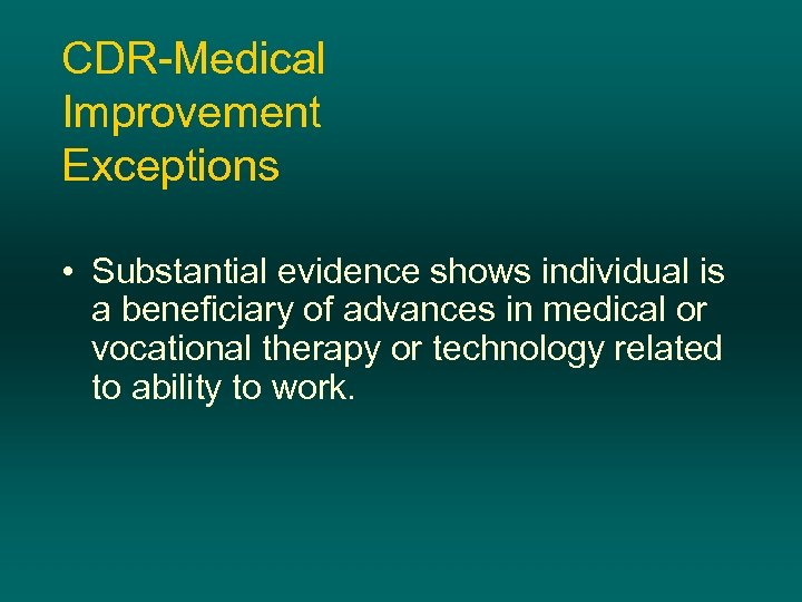 CDR-Medical Improvement Exceptions • Substantial evidence shows individual is a beneficiary of advances in