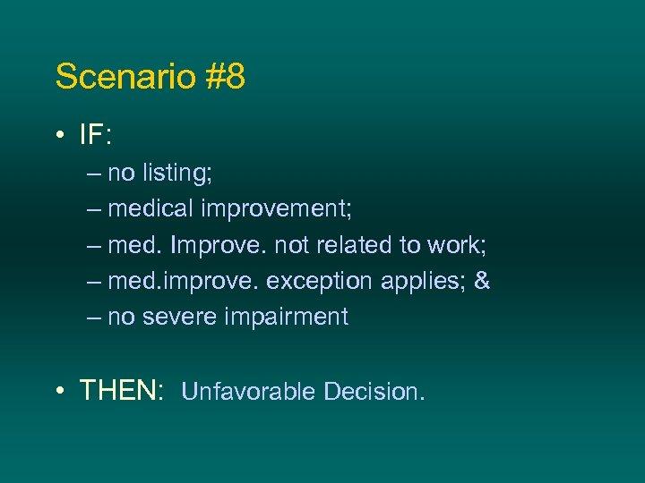 Scenario #8 • IF: – no listing; – medical improvement; – med. Improve. not
