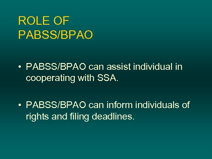 ROLE OF PABSS/BPAO • PABSS/BPAO can assist individual in cooperating with SSA. • PABSS/BPAO