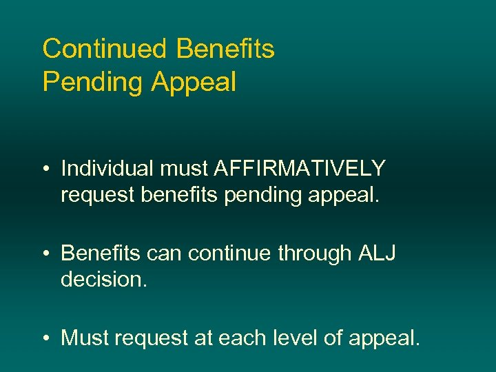 Continued Benefits Pending Appeal • Individual must AFFIRMATIVELY request benefits pending appeal. • Benefits