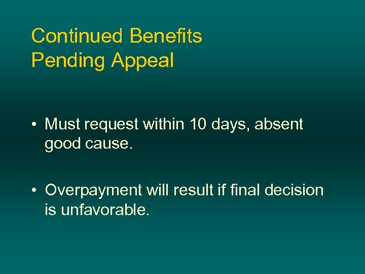 Continued Benefits Pending Appeal • Must request within 10 days, absent good cause. •