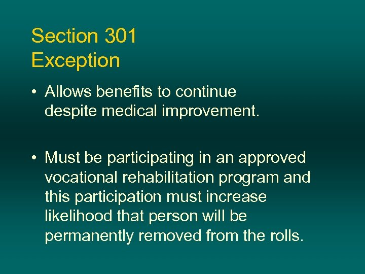 Section 301 Exception • Allows benefits to continue despite medical improvement. • Must be