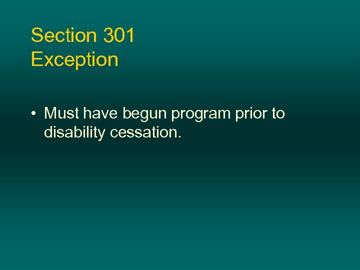 Section 301 Exception • Must have begun program prior to disability cessation.