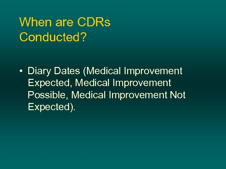 When are CDRs Conducted? • Diary Dates (Medical Improvement Expected, Medical Improvement Possible, Medical