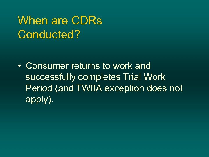 When are CDRs Conducted? • Consumer returns to work and successfully completes Trial Work