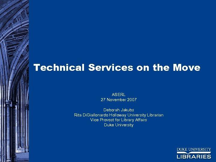 Technical Services on the Move ASERL 27 November 2007 Deborah Jakubs Rita Di. Giallonardo