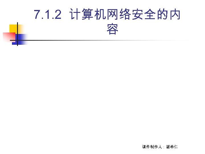 7. 1. 2 计算机网络安全的内 容 课件制作人:谢希仁