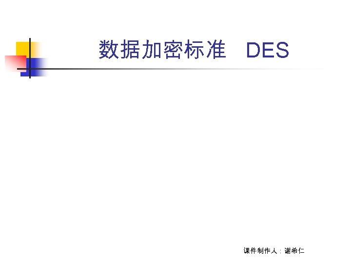 数据加密标准 DES 课件制作人:谢希仁