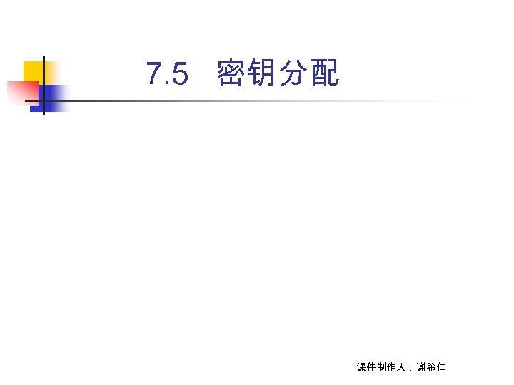 7. 5 密钥分配 课件制作人:谢希仁