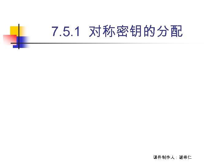 7. 5. 1 对称密钥的分配 课件制作人:谢希仁