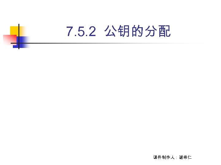 7. 5. 2 公钥的分配 课件制作人:谢希仁