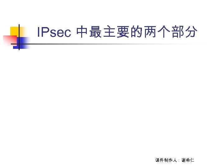 IPsec 中最主要的两个部分 课件制作人:谢希仁