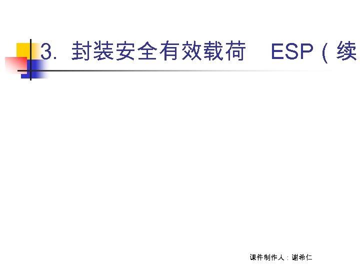 3. 封装安全有效载荷 ESP(续) 课件制作人:谢希仁