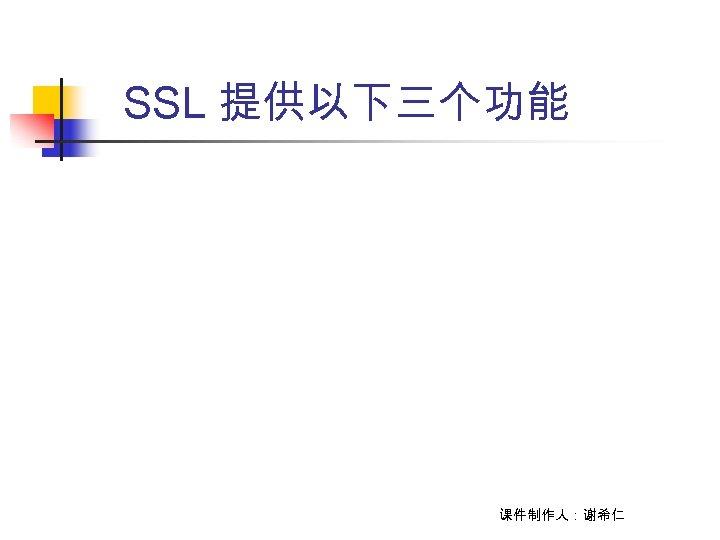 SSL 提供以下三个功能 课件制作人:谢希仁