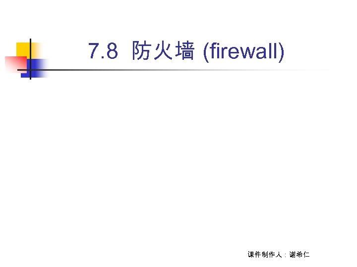 7. 8 防火墙 (firewall) 课件制作人:谢希仁