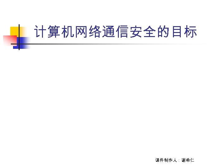 计算机网络通信安全的目标 课件制作人:谢希仁